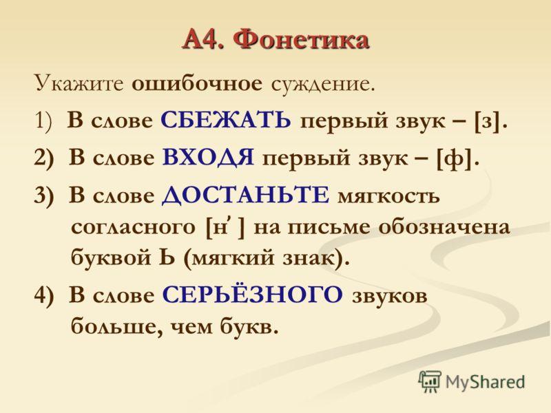А4. Фонетика Укажите ошибочное суждение. 1) В слове СБЕЖАТЬ первый звук – [з]. 2) В слове ВХОДЯ первый звук – [ф]. 3) В слове ДОСТАНЬТЕ мягкость согласного [н ̕ ] на письме обозначена буквой Ь (мягкий знак). 4) В слове СЕРЬЁЗНОГО звуков больше, чем б