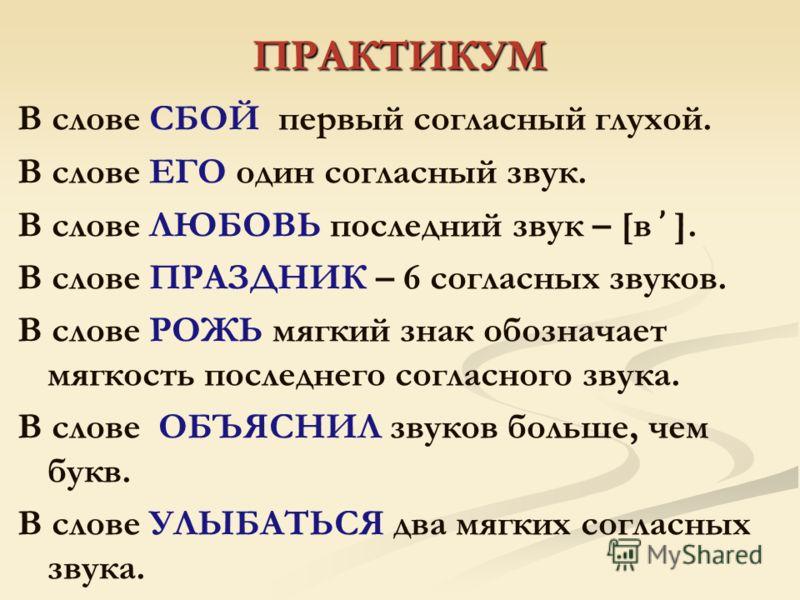 ПРАКТИКУМ В слове СБОЙ первый согласный глухой. В слове ЕГО один согласный звук. В слове ЛЮБОВЬ последний звук – [в ̕ ]. В слове ПРАЗДНИК – 6 согласных звуков. В слове РОЖЬ мягкий знак обозначает мягкость последнего согласного звука. В слове ОБЪЯСНИЛ