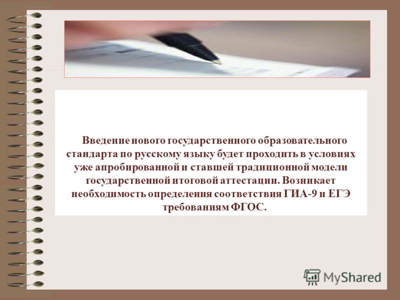 Введение нового государственного образовательного стандарта по русскому языку будет проходить в условиях уже апробированной и ставшей традиционной модели государственной итоговой аттестации. Возникает необходимость определения соответствия ГИА-9 и ЕГ