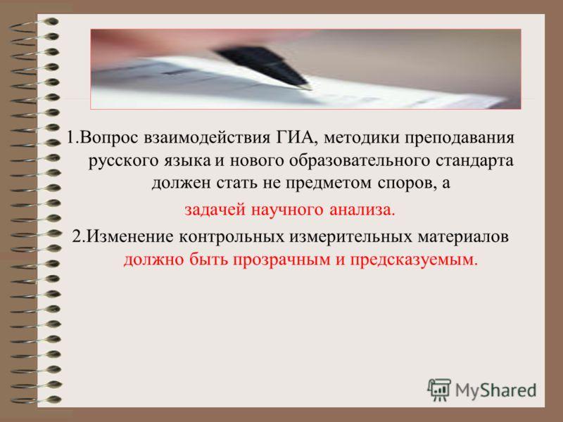 1.Вопрос взаимодействия ГИА, методики преподавания русского языка и нового образовательного стандарта должен стать не предметом споров, а задачей научного анализа. 2.Изменение контрольных измерительных материалов должно быть прозрачным и предсказуемы