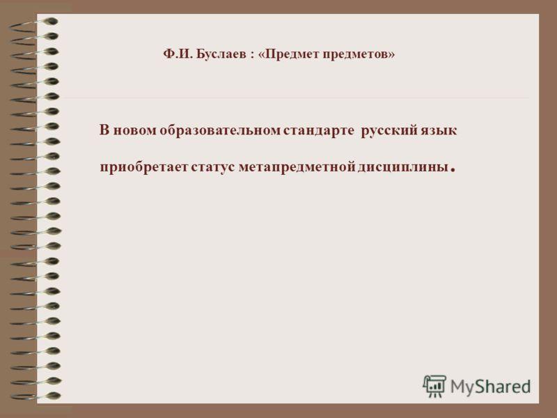 Ф.И. Буслаев : «Предмет предметов» В новом образовательном стандарте русский язык приобретает статус метапредметной дисциплины.