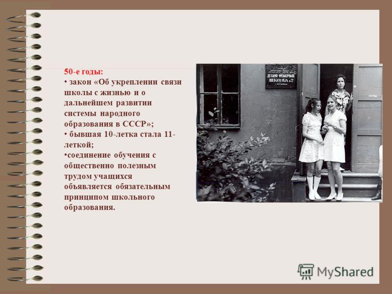 50-е годы: закон «Об укреплении связи школы с жизнью и о дальнейшем развитии системы народного образования в СССР»; бывшая 10-летка стала 11- леткой; соединение обучения с общественно полезным трудом учащихся объявляется обязательным принципом школьн