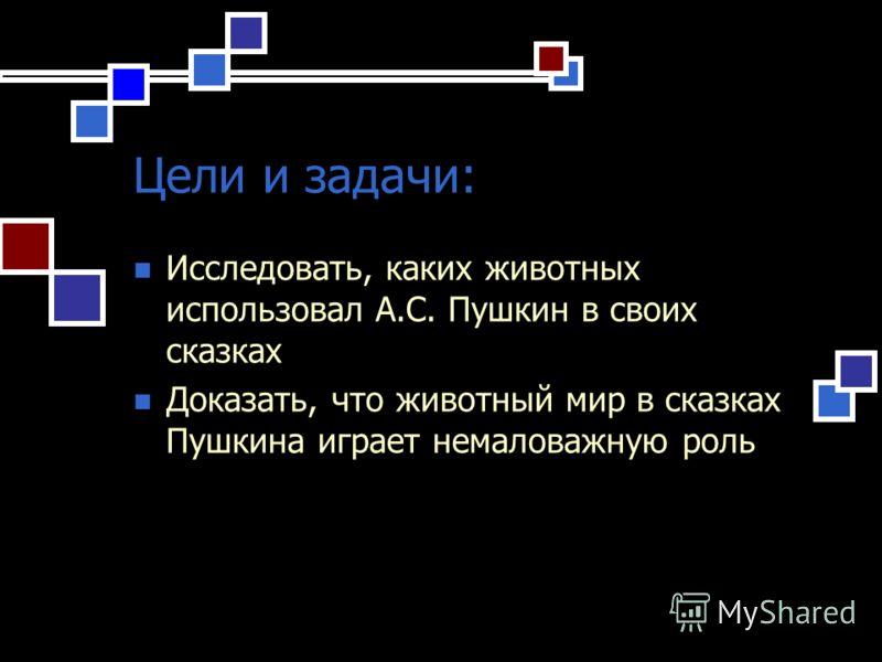 Цели и задачи: Исследовать, каких животных использовал А.С. Пушкин в своих сказках Доказать, что животный мир в сказках Пушкина играет немаловажную роль