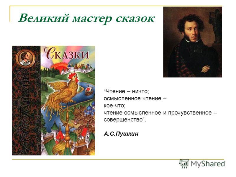 Великий мастер сказок Чтение – ничто; осмысленное чтение – кое-что; чтение осмысленное и прочувственное – совершенство. А.С.Пушкин