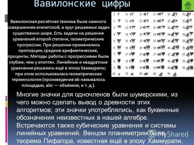 Вавилонские цифры Вавилонская расчётная техника была намного совершеннее египетской, а круг решаемых задач существенно шире. Есть задачи на решение уравнений второй степени, геометрические прогрессии. При решении применялись пропорции, средние арифме