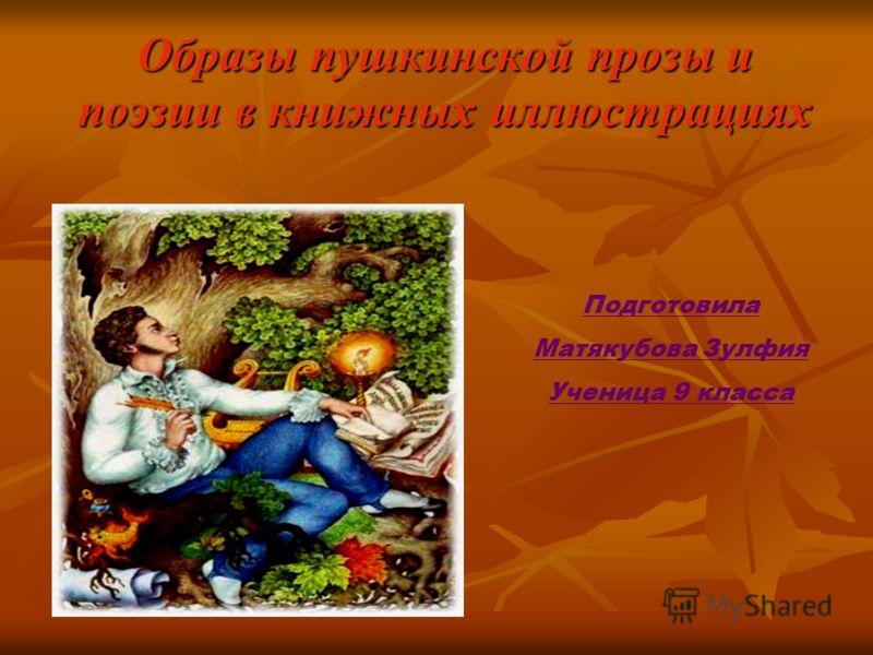 Образы пушкинской прозы и поэзии в книжных иллюстрациях Подготовила Матякубова Зулфия Ученица 9 класса