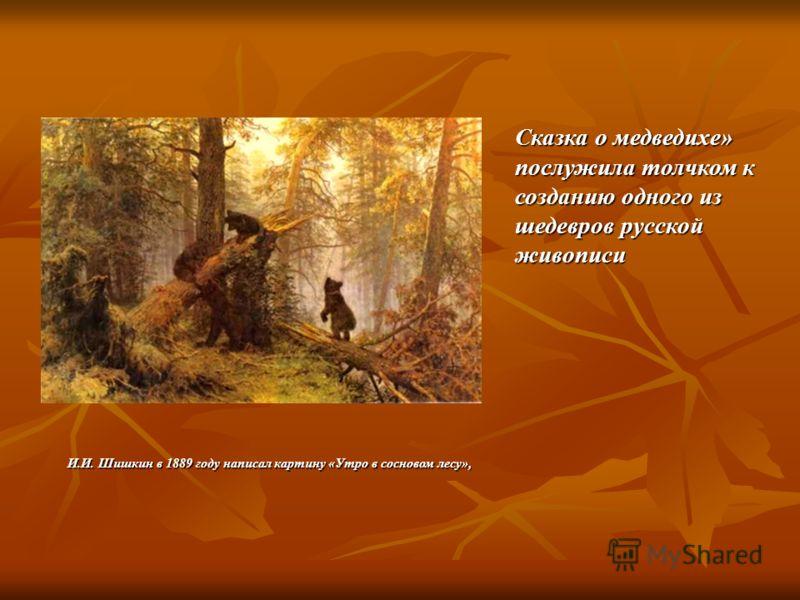 Сказка о медведихе» послужила толчком к созданию одного из шедевров русской живописи И.И. Шишкин в 1889 году написал картину «Утро в сосновом лесу»,