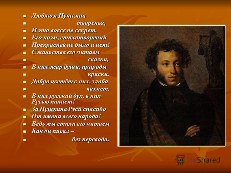 Люблю я Пушкина Люблю я Пушкина творенья, творенья, И это вовсе не секрет. И это вовсе не секрет. Его поэм, стихотворений Его поэм, стихотворений Прекрасней не было и нет! Прекрасней не было и нет! С мальства его читаем С мальства его читаем сказки,
