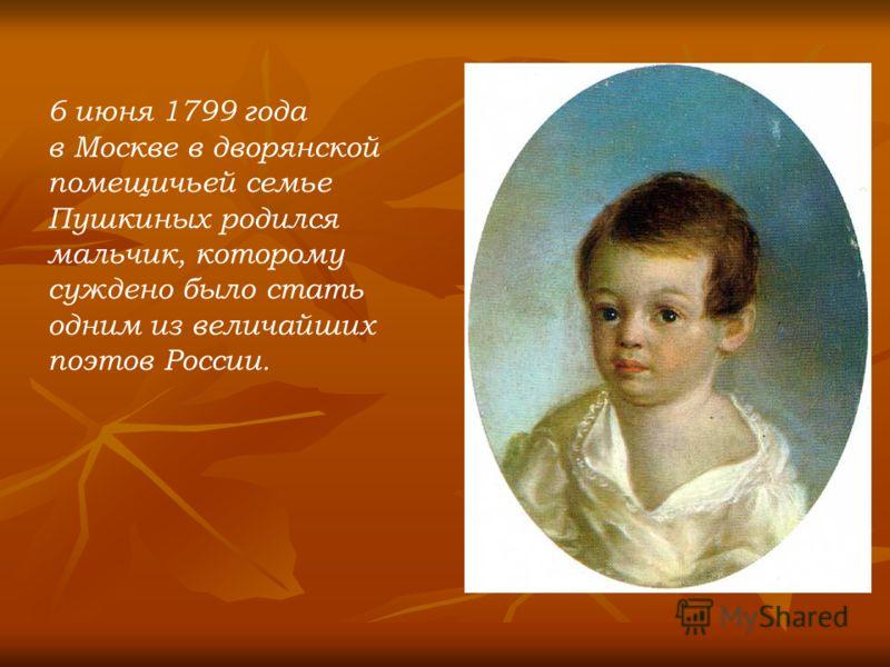 6 июня 1799 года в Москве в дворянской помещичьей семье Пушкиных родился мальчик, которому суждено было стать одним из величайших поэтов России.
