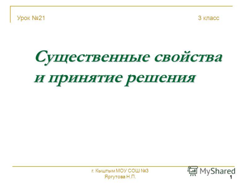 1 Существенные свойства и принятие решения Урок 21 3 класс г. Кыштым МОУ СОШ 3 Яргутова Н.П.