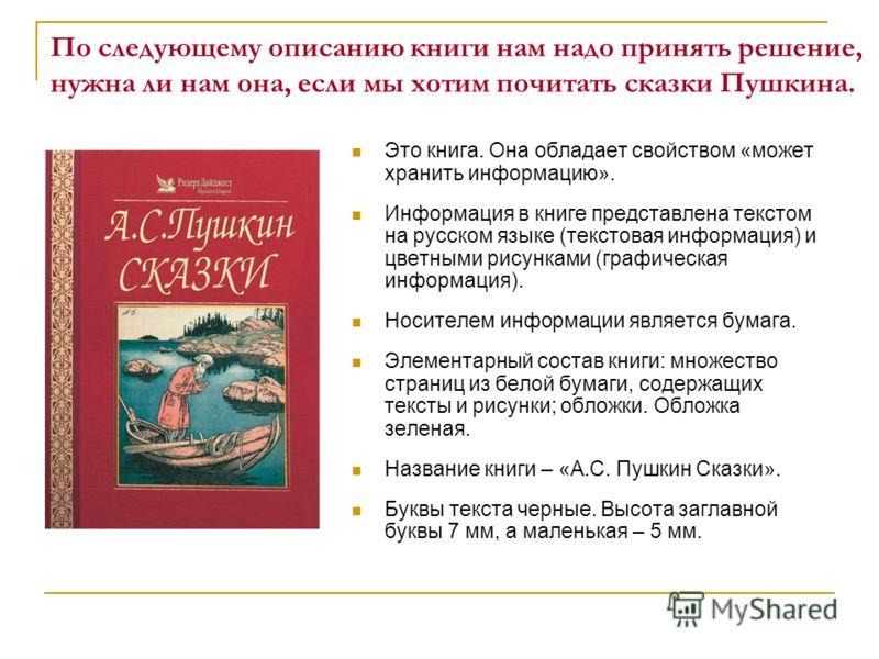 По следующему описанию книги нам надо принять решение, нужна ли нам она, если мы хотим почитать сказки Пушкина. Это книга. Она обладает свойством «может хранить информацию». Информация в книге представлена текстом на русском языке (текстовая информац