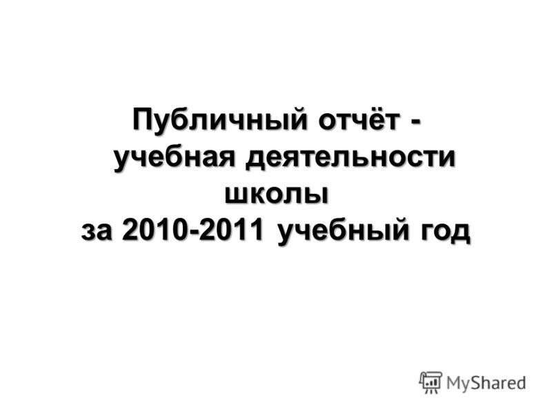 Публичный отчёт - учебная деятельности школы за 2010-2011 учебный год