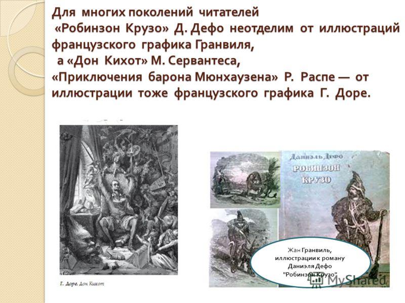 Для многих поколений читателей « Робинзон Крузо » Д. Дефо неотделим от иллюстраций французского графика Гранвиля, а « Дон Кихот » М. Сервантеса, « Приключения барона Мюнхаузена » Р. Распе от иллюстрации тоже французского графика Г. Доре. Жан Гранвиль