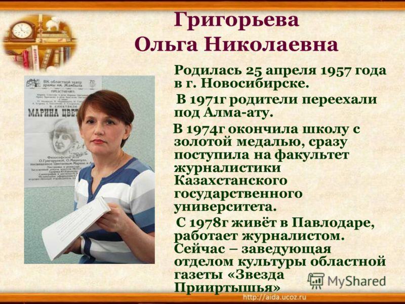 Григорьева Ольга Николаевна Родилась 25 апреля 1957 года в г. Новосибирске. В 1971г родители переехали под Алма-ату. В 1974г окончила школу с золотой медалью, сразу поступила на факультет журналистики Казахстанского государственного университета. С 1