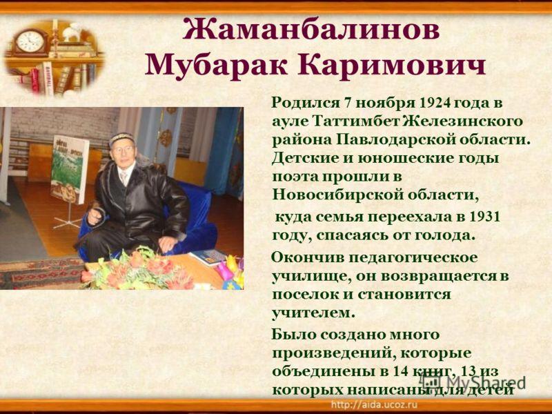 Жаманбалинов Мубарак Каримович Родился 7 ноября 1924 года в ауле Таттимбет Железинского района Павлодарской области. Детские и юношеские годы поэта прошли в Новосибирской области, куда семья переехала в 1931 году, спасаясь от голода. Окончив педагоги