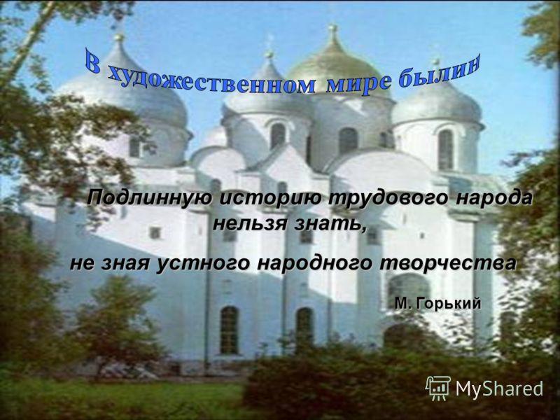 П одлинную историю трудового народа нельзя знать, не зная устного народного творчества М. Горький