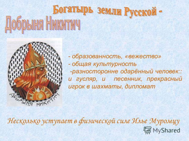 Несколько уступает в физической силе Илье Муромцу - образованность, «вежество» - общая культурность -разносторонне одарённый человек:: и гусляр, и песенник, прекрасный игрок в шахматы, дипломат