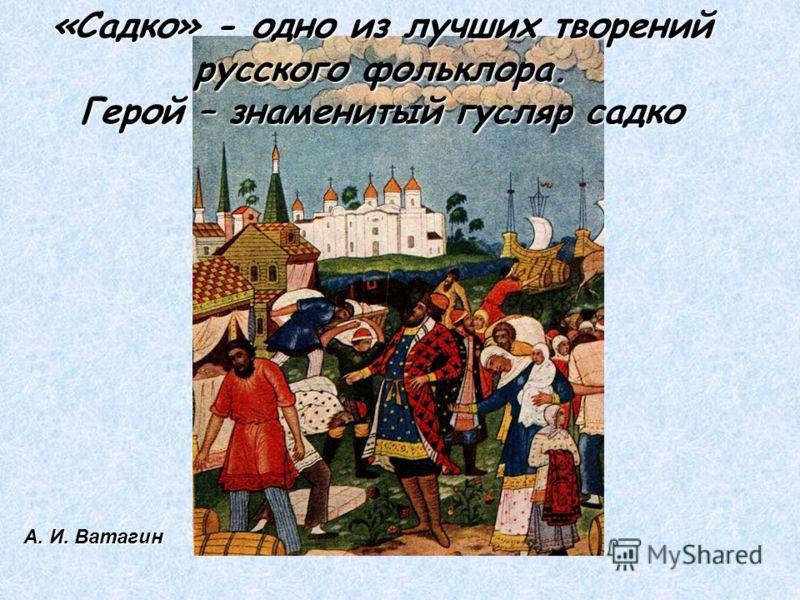 «Садко» - одно из лучших творений русского фольклора. Герой – знаменитый гусляр садко А. И. Ватагин