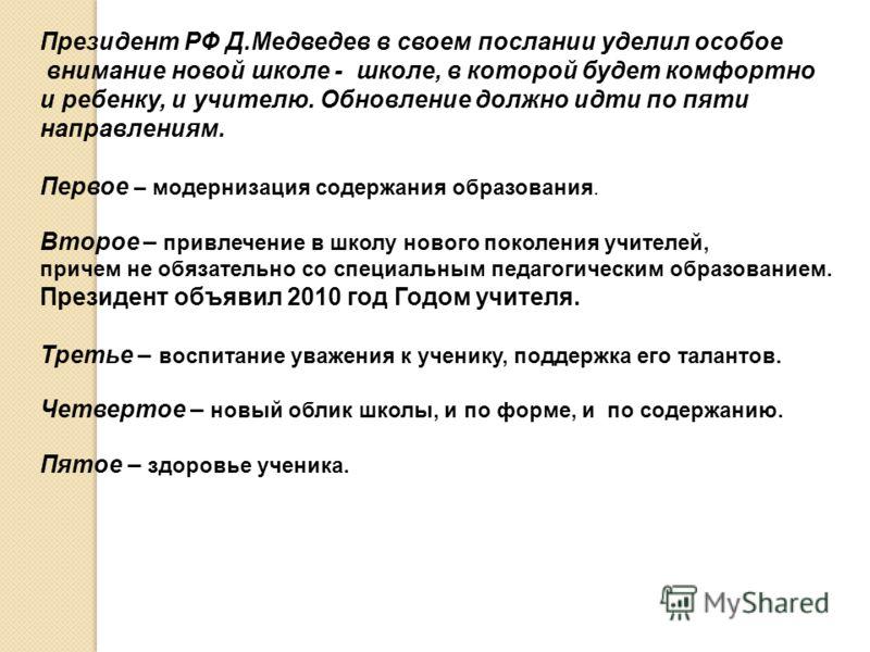 Президент РФ Д.Медведев в своем послании уделил особое внимание новой школе - школе, в которой будет комфортно и ребенку, и учителю. Обновление должно идти по пяти направлениям. Первое – модернизация содержания образования. Второе – привлечение в шко