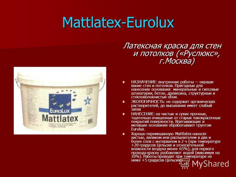 Mattlatex-Eurolux Латексная краска для стен и потолков («Руслюкс», г.Москва) НАЗНАЧЕНИЕ: внутренние работы окраши вание стен и потолков. Пригодные для нанесения основания: минеральные и гипсовые штукатурки, бетон, древесина, структурные и стекловоло