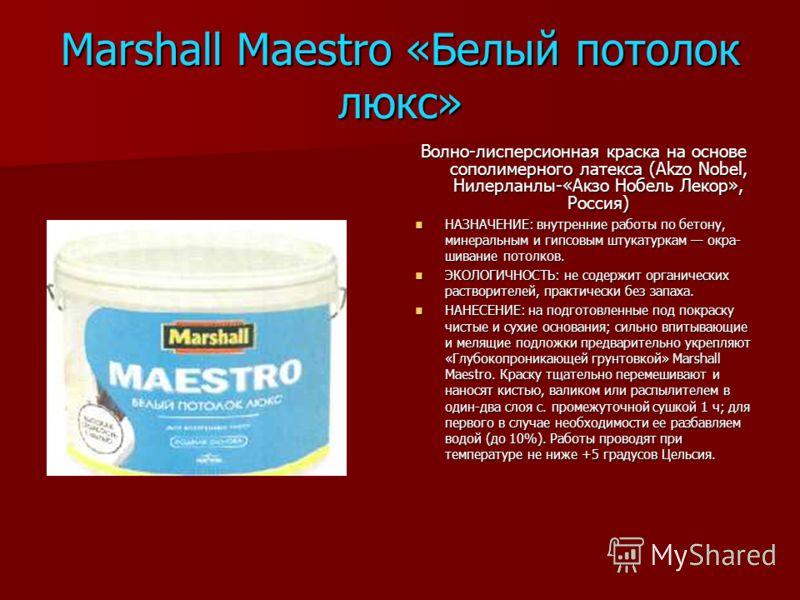 Marshall Maestro «Белый потолок люкс» Волно-лисперсионная краска на основе сополимерного латекса (Akzo Nobel, Нилерланлы-«Акзо Нобель Лекор», Россия) НАЗНАЧЕНИЕ: внутренние работы по бетону, минеральным и гипсовым штукатуркам окра шивание потолков.