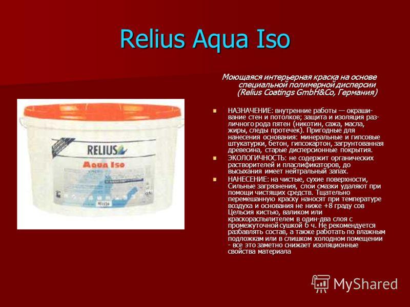 Relius Aqua Iso Моющаяся интерьерная краска на основе специальной полимерной дисперсии (Relius Coatings GmbH&Co, Германия) НАЗНАЧЕНИЕ: внутренние работы окраши вание стен и потолков; защита и изоляция раз личного рода пятен (никотин, сажа, масла, ж