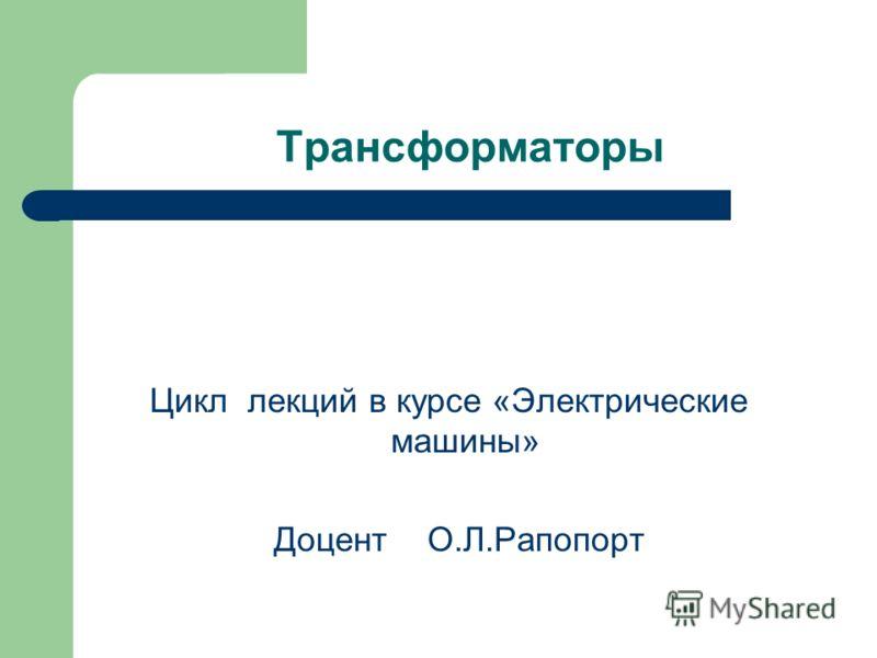 Трансформаторы Цикл лекций в курсе «Электрические машины» Доцент О.Л.Рапопорт