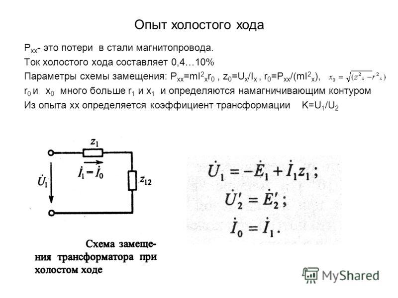 Опыт холостого хода Р хх - это потери в стали магнитопровода. Ток холостого хода составляет 0,4…10% Параметры схемы замещения: Р хх =mI 2 x r 0, z 0 =U x /I x, r 0 =P xx /(mI 2 x ), r 0 и x 0 много больше r 1 и x 1 и определяются намагничивающим конт