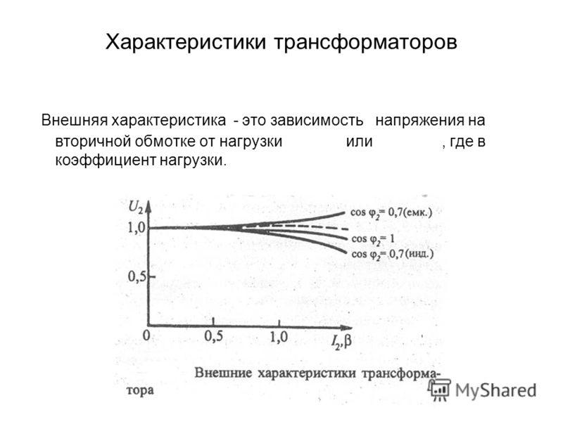 Характеристики трансформаторов Внешняя характеристика - это зависимость напряжения на вторичной обмотке от нагрузки или, где в коэффициент нагрузки.