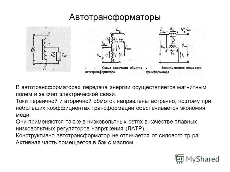 Автотрансформаторы В автотрансформаторах передача энергии осуществляется магнитным полем и за счет электрической связи. Токи первичной и вторичной обмоток направлены встречно, поэтому при небольших коэффициентах трансформации обеспечивается экономия