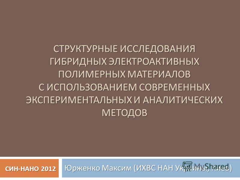 СТРУКТУРНЫЕ ИССЛЕДОВАНИЯ ГИБРИДНЫХ ЭЛЕКТРОАКТИВНЫХ ПОЛИМЕРНЫХ МАТЕРИАЛОВ С ИСПОЛЬЗОВАНИЕМ СОВРЕМЕННЫХ ЭКСПЕРИМЕНТАЛЬНЫХ И АНАЛИТИЧЕСКИХ МЕТОДОВ Юрженко Максим ( ИХВС НАН Украины, Киев ) СИН - НАНО 2012