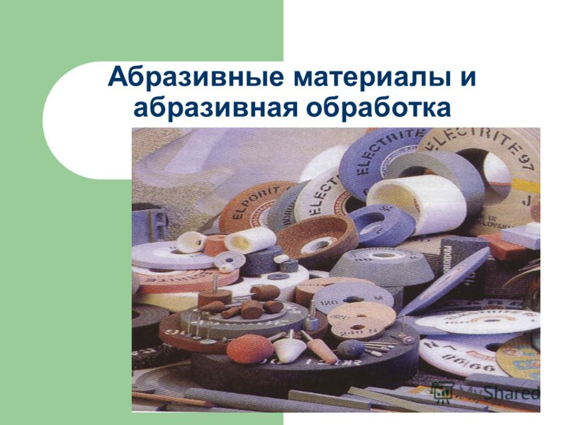 Абразивные материалы и абразивная обработка