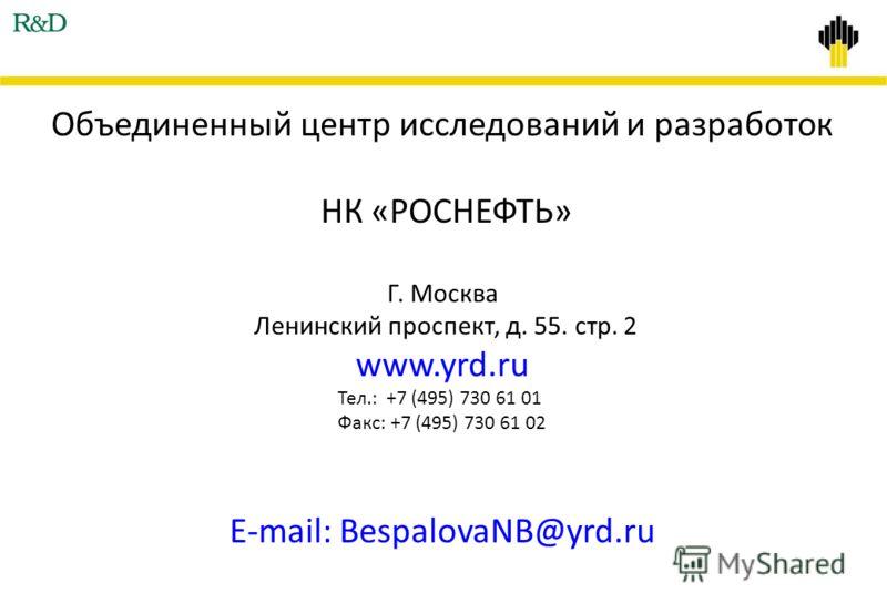 Объединенный центр исследований и разработок НК «РОСНЕФТЬ» Г. Москва Ленинский проспект, д. 55. стр. 2 www.yrd.ru Тел.: +7 (495) 730 61 01 Факс: +7 (495) 730 61 02 E-mail: BespalovaNB@yrd.ru