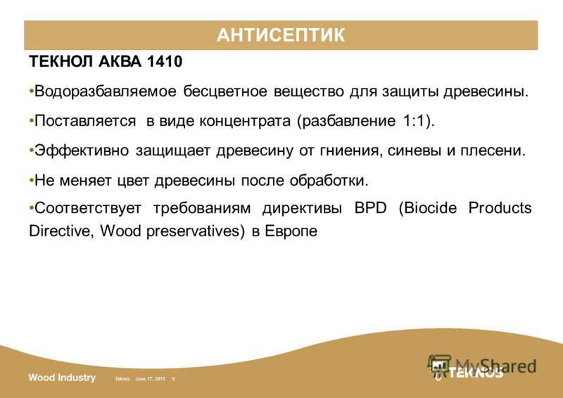 Teknos June 17, 2013 3 АНТИСЕПТИК ТЕКНОЛ АКВА 1410 Водоразбавляемое бесцветное вещество для защиты древесины. Поставляется в виде концентрата (разбавление 1:1). Эффективно защищает древесину от гниения, синевы и плесени. Не меняет цвет древесины посл
