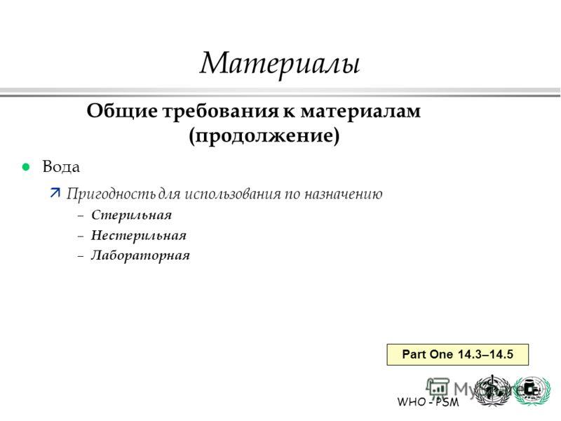 WHO - PSM Part One 14.3–14.5 Материалы Общие требования к материалам (продолжение) l Вода ä Пригодность для использования по назначению – Стерильная – Нестерильная – Лабораторная