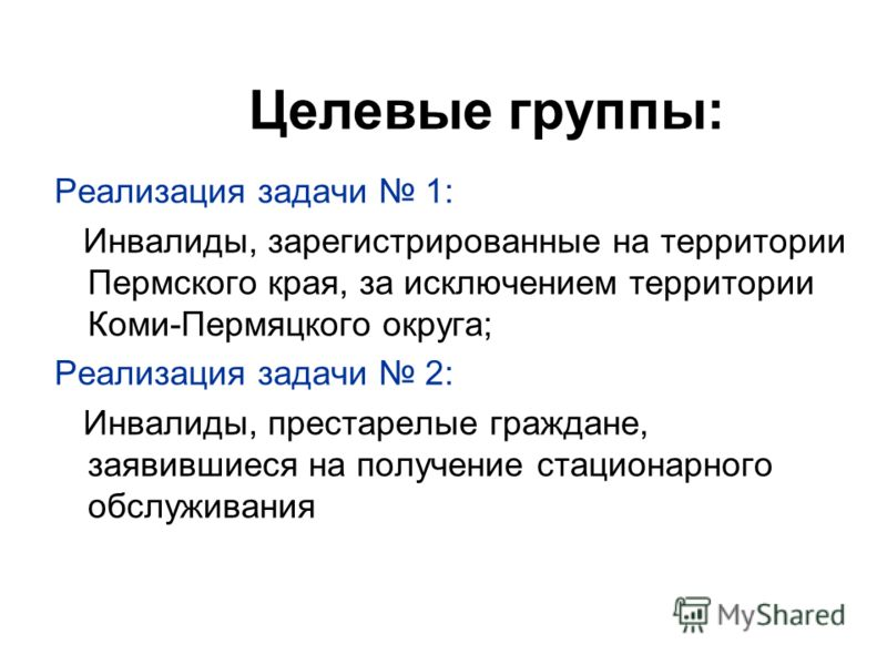 Целевые группы: Реализация задачи 1: Инвалиды, зарегистрированные на территории Пермского края, за исключением территории Коми-Пермяцкого округа; Реализация задачи 2: Инвалиды, престарелые граждане, заявившиеся на получение стационарного обслуживания