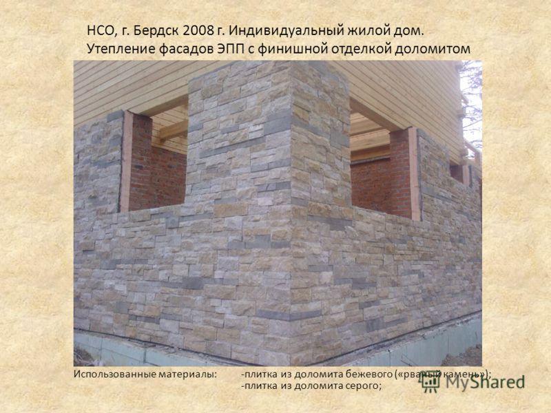 НСО, г. Бердск 2008 г. Индивидуальный жилой дом. Утепление фасадов ЭПП с финишной отделкой доломитом Использованные материалы: -плитка из доломита бежевого («рваный камень»); -плитка из доломита серого;