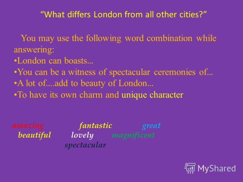 What differs London from all other cities? amazing fantastic great beautiful lovely magnificent spectacular You may use the following word combination while answering: London can boasts … You can be a witness of spectacular ceremonies of … A lot of …
