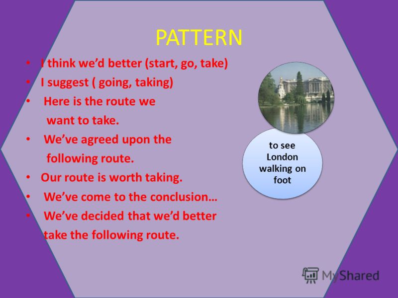 PATTERN I think wed better (start, go, take) I suggest ( going, taking) Here is the route we want to take. Weve agreed upon the following route. Our route is worth taking. Weve come to the conclusion… Weve decided that wed better take the following r