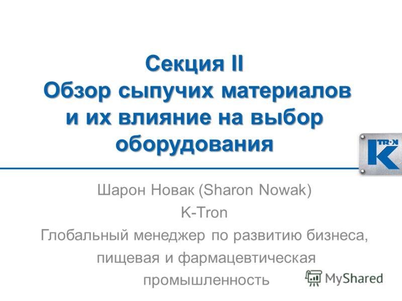 Секция II Обзор сыпучих материалов и их влияние на выбор оборудования Шарон Новак (Sharon Nowak) K-Tron Глобальный менеджер по развитию бизнеса, пищевая и фармацевтическая промышленность