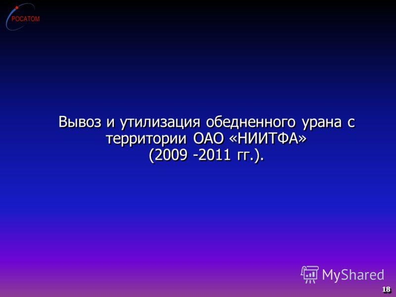 Вывоз и утилизация обедненного урана с территории ОАО «НИИТФА» (2009 -2011 гг.). 18