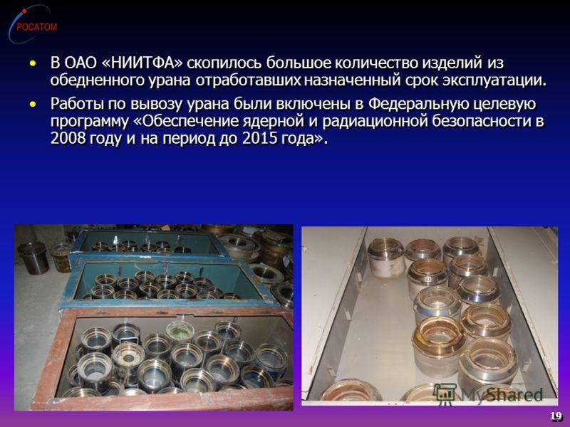 19 В ОАО «НИИТФА» скопилось большое количество изделий из обедненного урана отработавших назначенный срок эксплуатации. Работы по вывозу урана были включены в Федеральную целевую программу «Обеспечение ядерной и радиационной безопасности в 2008 году