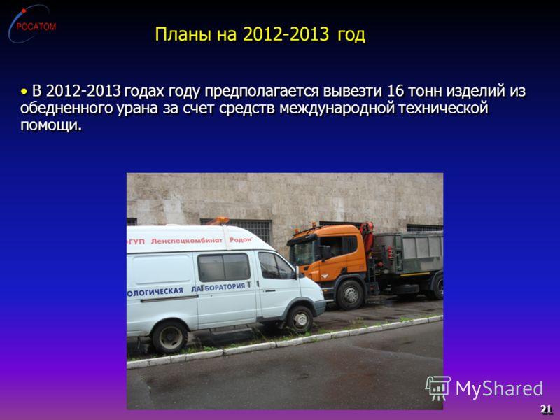 21 В 2012-2013 годах году предполагается вывезти 16 тонн изделий из обедненного урана за счет средств международной технической помощи. Планы на 2012-2013 год
