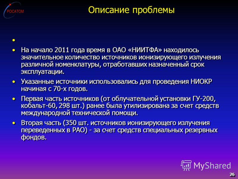 Описание проблемы На начало 2011 года время в ОАО «НИИТФА» находилось значительное количество источников ионизирующего излучения различной номенклатуры, отработавших назначенный срок эксплуатации. Указанные источники использовались для проведения НИО