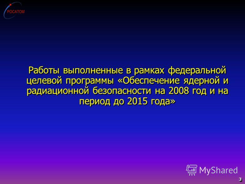 Работы выполненные в рамках федеральной целевой программы «Обеспечение ядерной и радиационной безопасности на 2008 год и на период до 2015 года» 3