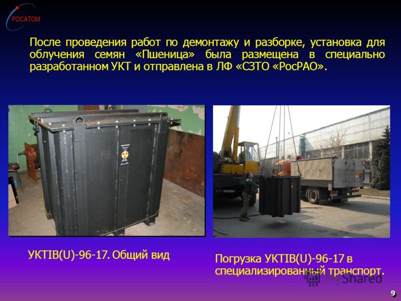 9 После проведения работ по демонтажу и разборке, установка для облучения семян «Пшеница» была размещена в специально разработанном УКТ и отправлена в ЛФ «СЗТО «РосРАО». УКТIB(U)-96-17. Общий вид Погрузка УКТIB(U)-96-17 в специализированный транспорт