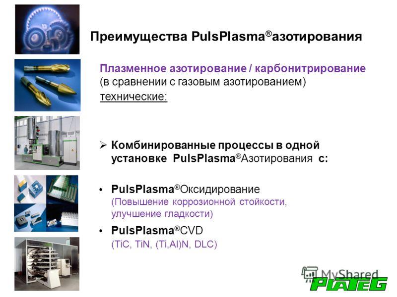 Комбинированные процессы в одной установке PulsPlasma ® Азотирования с: PulsPlasma ® Оксидирование (Повышение коррозионной стойкости, улучшение гладкости) PulsPlasma ® CVD (TiC, TiN, (Ti,Al)N, DLC) Плазменное азотирование / карбонитрирование (в сравн