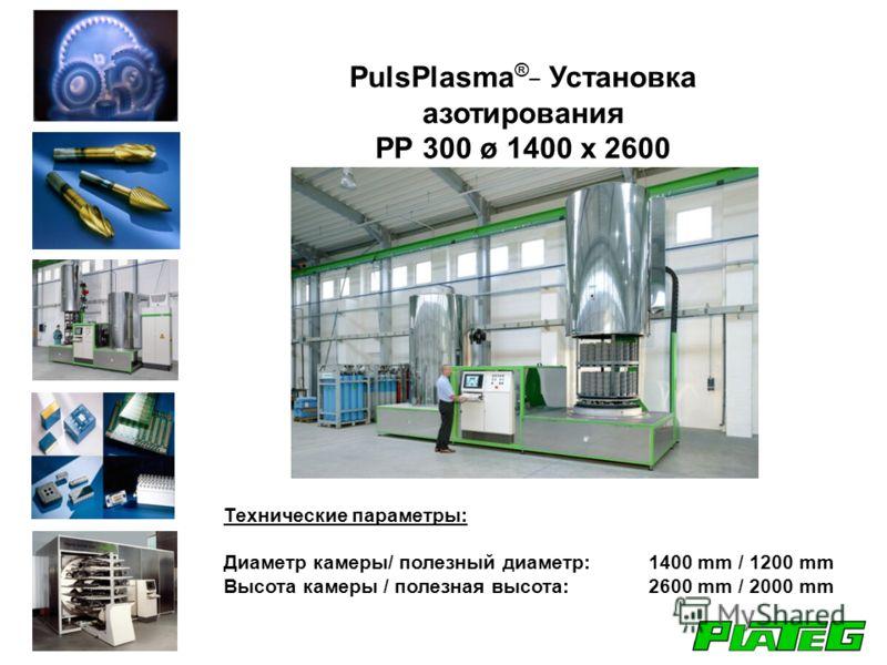 PulsPlasma ®_ Установка азотирования PP 300 ø 1400 x 2600 Технические параметры: Диаметр камеры/ полезный диаметр: 1400 mm / 1200 mm Высота камеры / полезная высота: 2600 mm / 2000 mm