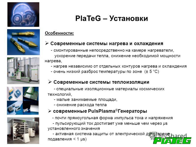 PlaTeG – Установки Современные системы нагрева и охлаждения - смонтированные непосредственно на камере нагреватели, ускорение передачи тепла, снижение необходимой мощности нагрева, - нагрев независимо от отдельных контуров нагрева и охлаждения - очен