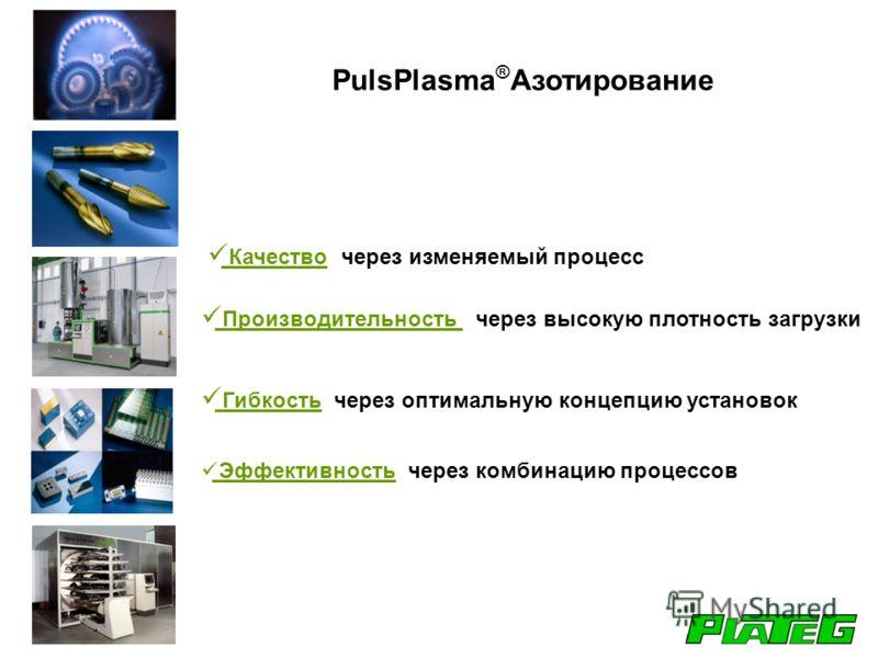 PulsPlasma ® Азотирование Качество через изменяемый процесс Производительность через высокую плотность загрузки Гибкость через оптимальную концепцию установок Эффективность через комбинацию процессов